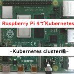 Raspberry Pi 4でKubernetes-Kubernetes cluster編-