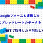 Googleフォームと連携したスプレッドシートのデータを.NETで取得したり削除したり